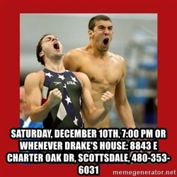 Ecstatic Michael Phelps -  Saturday, December 10th, 7:00 pm or whenever Drake's house: 8843 E Charter Oak Dr, Scottsdale, 480-353-6031