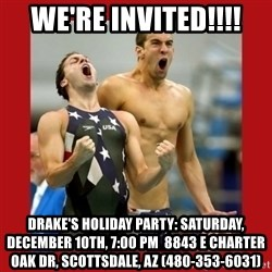 Ecstatic Michael Phelps - We're invited!!!! Drake's Holiday Party: Saturday, December 10th, 7:00 pm  8843 E Charter Oak Dr, Scottsdale, AZ (480-353-6031)