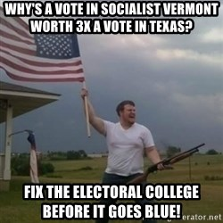 Overly patriotic american - Why'S a vote in socialist Vermont worth 3x a vote in Texas? Fix the electoral college before it goes blue!