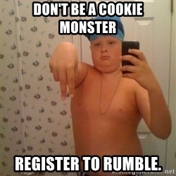 Cookie Gangster - Don't be a cookie  monster Register to rumble.