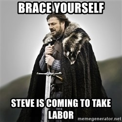 Game of Thrones - Brace yourself Steve is coming to take labor