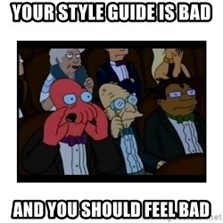 Your X is bad and You should feel bad - Your style guide is bad and you should feel bad