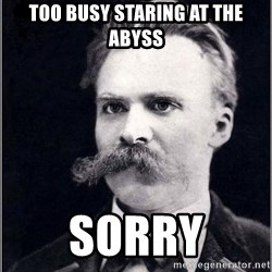 Nietzsche - Too busy staring at the abyss Sorry
