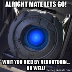 Portal Wheatley - Alright mate lets go! Wait you died by neurotoxin... OH WELL!