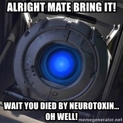 Portal Wheatley - Alright mate bring it! Wait you died by neurotoxin... OH WELL!