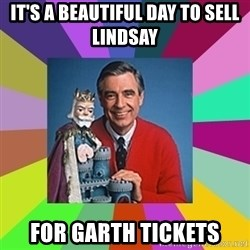 mr rogers  - It's a beautiful day to sell Lindsay  for Garth tickets