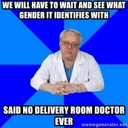 doctor_atypical - We will have to wait and see what gender it identifies with said no delivery room doctor ever