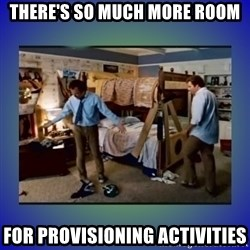 There's so much more room - there's so much more room for provisioning activities