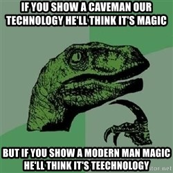 Philosoraptor - If you show a caveman our technology he'll think it's magic But if you show a modern man magic he'll think it's teechnology