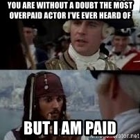 Worst pirate - You are without a doubt the most overpaid actor I've ever heard of  But I am Paid