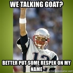 tom brady - We talking GOAT? Better put some respek on my name