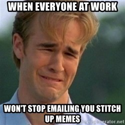 Crying Dawson - when everyone at work  won't stop emailing you stitch up memes