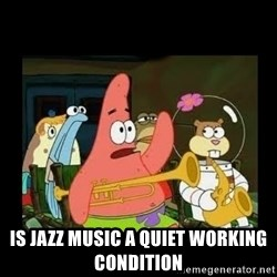 Patrick Star Instrument -  Is Jazz music a quiet working condition