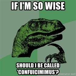 Raptor - If I'm so wise Should i be called 'confuicimimus'?