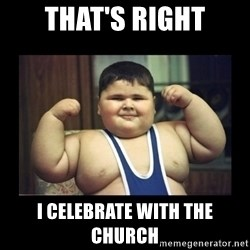 Fat kid - That's right I celebrate with the Church