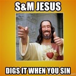 Buddy Christ - S&M Jesus  Digs it when you sin