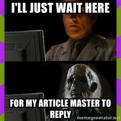 ill just wait here - i'll just wait here for my article master to reply
