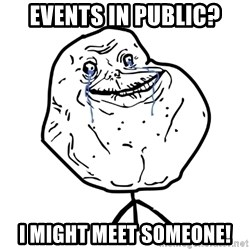 Forever Alone Guy - events in public? I might meet someone!