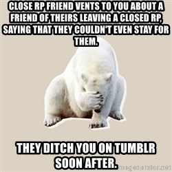Bad RPer Polar Bear - Close rp friend vents to you about a friend of theirs leaving a closed rp, saying that they couldn't even stay for them. They ditch you on tumblr soon after.