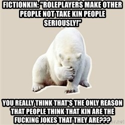 "Bad RPer Polar Bear - Fictionkin: ""Roleplayers make other people not take kin people seriously!"" You REALLY think that's the only reason that people think that kin are the fucking jokes that they are???"