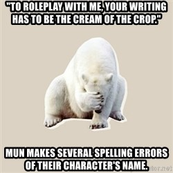 "Bad RPer Polar Bear - ""To roleplay with me, your writing has to be the cream of the crop."" Mun makes several spelling errors of their character's name."