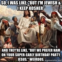 "storytime jesus - SO, I WAS LIKE, ""BUT I'M JEWISH & I KEEP KOSHER"" AND THEY'RE LIKE, ""BUT WE PREFER HAM ON YOUR SUPER-EARLY BIRTHDAY PARTY, JESUS."" WEIRDOS."
