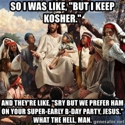 "storytime jesus - SO I WAS LIKE, ""BUT I KEEP KOSHER."" AND THEY'RE LIKE, ""SRY BUT WE PREFER HAM ON YOUR SUPER-EARLY B-DAY PARTY, JESUS."" What the hell, man."