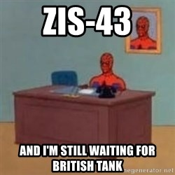 and im just sitting here masterbating - ZiS-43 And I'm still waiting for british tank
