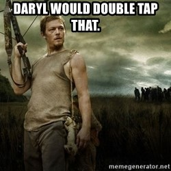 Daryl Dixon - Daryl would double tap that.