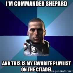 Blatant Commander Shepard - i'm commander shepard and this is my favorite playlist on the citadel