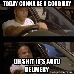 Vin Diesel Car - Today gonna be a good day oh shit it's auto delivery
