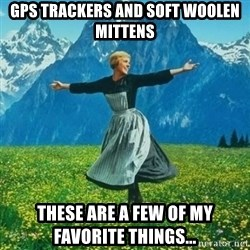 Julie Andrews looking for a fuck to give - GPS trackers and soft woolen mittens These are a few of my favorite things...
