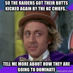 Sarcastic Wonka - So the RAiders got their Butts kicked again by the KC Chiefs... Tell me more about how they are going to dominate