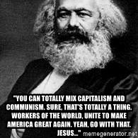 "Marx -  ""You can totally mix capitalism and communism. Sure, that's totally a thing. Workers of the World, Unite to Make America Great Again. Yeah, go with that. Jesus..."""