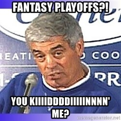 jim mora - FANTASY PLAYOFFS?! YOU KIIIIDDDDIIIIINNNN' ME?