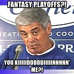 jim mora - FANTASY PLAYOFFS?! YOU KIIIIIDDDDDIIIIINNNNN' ME?!