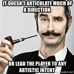 Snob -  It doesn't articulate much of a direction  or lead the player to any artistic intent