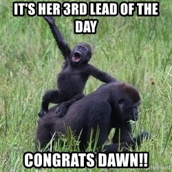 Happy Gorilla - It's her 3rd lead of the day Congrats dawn!!