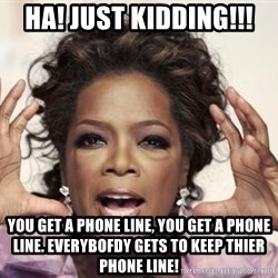oprah - HA! JUST KIDDING!!! You Get a phone line, you get a phone line. everybofdy gets to keep thier phone line!