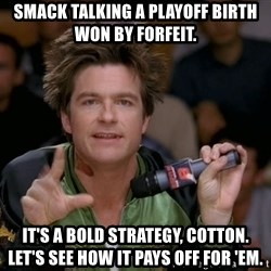 Bold Strategy Cotton - Smack talking a playoff birth won by forfeit. It's a bold strategy, Cotton.  Let's see how it pays off for 'em.