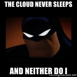 Disapproving Batman - The cloud never sleeps and Neither do I