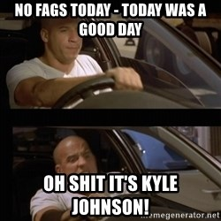 Vin Diesel Car - No fags today - today was a good day oh shit it's kyle johnson!