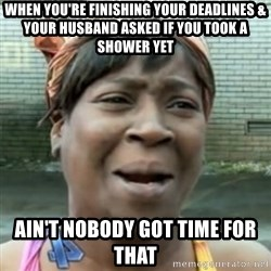 No time for that - when you're finishing your deadlines & your husband asked if you took a shower yet ain't nobody got time for that