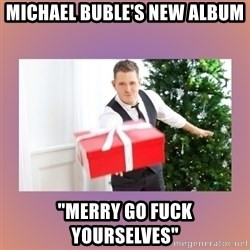 "Michael Buble - Michael Buble's new album ""Merry Go Fuck Yourselves"""