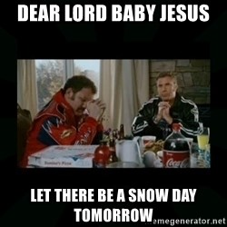 Dear lord baby jesus - Dear lord baby jesus Let there be a snow day tomorrow