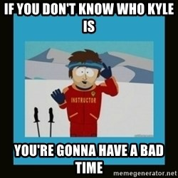 South Park Ski Instructor - If you don't know who Kyle is You're gonna have a bad time