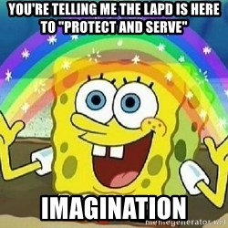"Imagination - You're telling me the LAPD is here to ""protect and serve"" IMAGINATION"