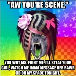 "Scene Wolf - ""Aw you're scene."" You wot m8. Fight me. I'll steal your girl, watch me Imma message her Rawr XD on my space tonight."