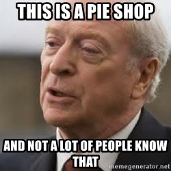Michael Caine - This is a pie shop And not a lot of people know that