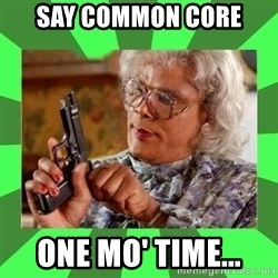 Madea - Say Common core one mo' time...